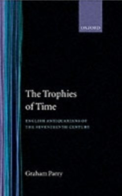 Trophies of Time: English Antiquarians of the Seventeenth Century