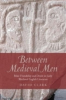 Between Medieval Men: Male Friendship and Desire in Early Medieval English Literature
