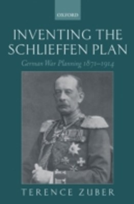 Inventing the Schlieffen Plan: German War Planning 1871-1914