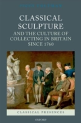 Classical Sculpture and the Culture of Collecting in Britain since 1760