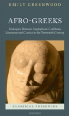 Afro-Greeks: Dialogues between Anglophone Caribbean Literature and Classics in the Twentieth Century