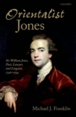 'Orientalist Jones': Sir William Jones, Poet, Lawyer, and Linguist, 1746-1794