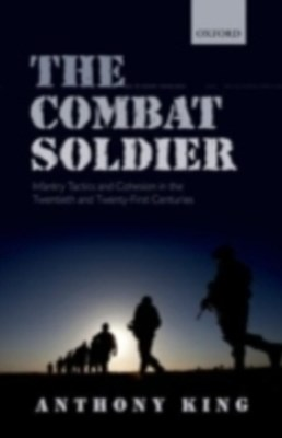 Combat Soldier: Infantry Tactics and Cohesion in the Twentieth and Twenty-First Centuries