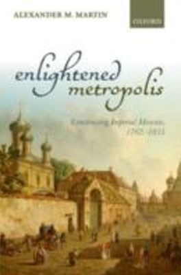 Enlightened Metropolis: Constructing Imperial Moscow, 1762-1855