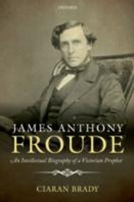James Anthony Froude: An Intellectual Biography of a Victorian Prophet