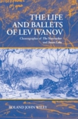 Life and Ballets of Lev Ivanov: Choreographer of The Nutcracker and Swan Lake