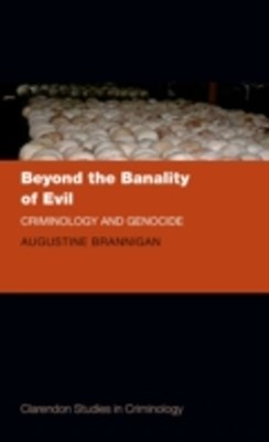 Beyond the Banality of Evil: Criminology and Genocide