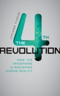 Fourth Revolution: How the Infosphere is Reshaping Human Reality