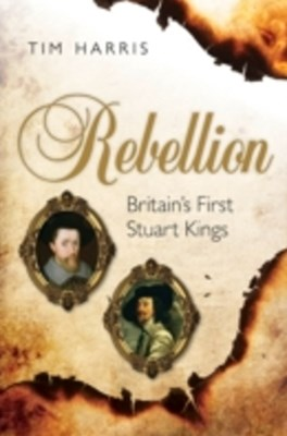 Rebellion: Britain's First Stuart Kings, 1567-1642