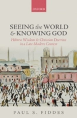Seeing the World and Knowing God: Hebrew Wisdom and Christian Doctrine in a Late-Modern Context