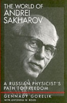 World of Andrei Sakharov: A Russian Physicists Path to Freedom