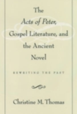 Acts of Peter, Gospel Literature, and the Ancient Novel: Rewriting the Past
