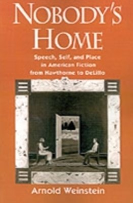Nobodys Home: Speech, Self, and Place in American Fiction from Hawthorne to DeLillo