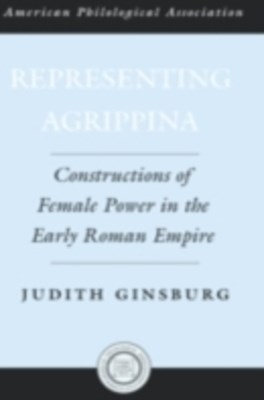 Representing Agrippina: Constructions of Female Power in the Early Roman Empire