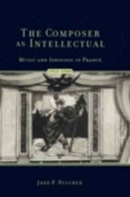 Composer As Intellectual: Music and Ideology in France, 1914-1940
