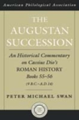 Augustan Succession: An Historical Commentary on Cassius Dio's Roman History Books 55-56 (9 B.C.-A.D. 14)
