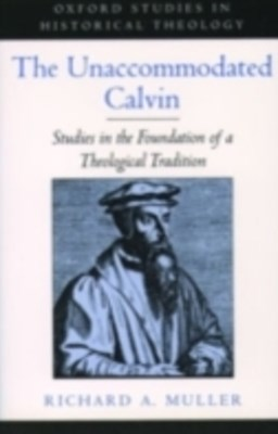 Unaccommodated Calvin: Studies in the Foundation of a Theological Tradition
