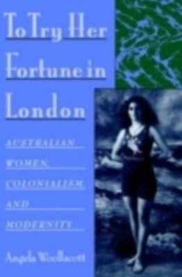 To Try Her Fortune in London: Australian Women, Colonialism, and Modernity