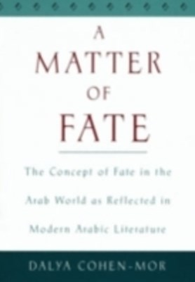 Matter of Fate: The Concept of Fate in the Arab World as Reflected in Modern Arabic Literature
