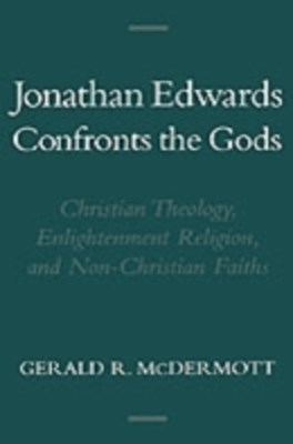 Jonathan Edwards Confronts the Gods: Christian Theology, Enlightenment Religion, and Non-Christian Faiths
