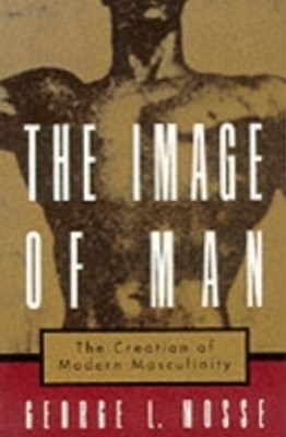 Image of Man: The Creation of Modern Masculinity