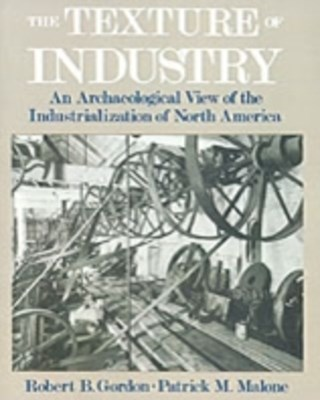 Texture of Industry: An Archaeological View of the Industrialization of North America