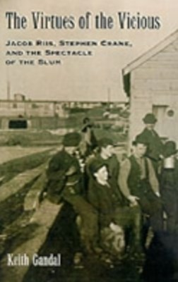 Virtues of the Vicious: Jacob Riis, Stephen Crane and the Spectacle of the Slum
