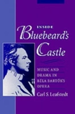 Inside Bluebeard's Castle: Music and Drama in Bela Bartok's Opera