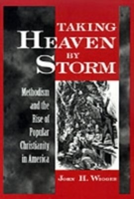 Taking Heaven by Storm: Methodism and the Rise of Popular Christianity in America