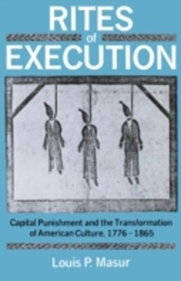 Rites of Execution: Capital Punishment and the Transformation of American Culture, 1776-1865