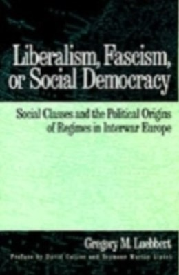 Liberalism, Fascism, or Social Democracy: Social Classes and the Political Origins of Regimes in Interwar Europe