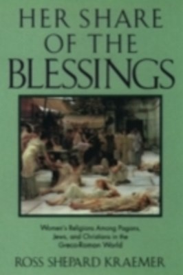 Her Share of the Blessings: Womens Religions among Pagans, Jews, and Christians in the Greco-Roman World