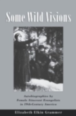 Some Wild Visions: Autobiographies by Female Itinerant Evangelists in Nineteenth-Century America