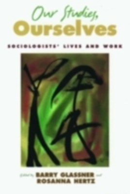 Our Studies, Ourselves: Sociologists Lives and Work