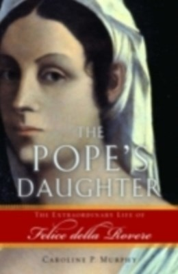Popes Daughter: The Extraordinary Life of Felice della Rovere