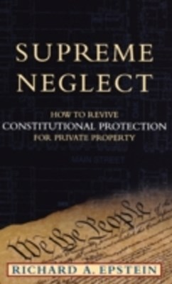 Supreme Neglect: How to Revive Constitutional Protection For Private Property