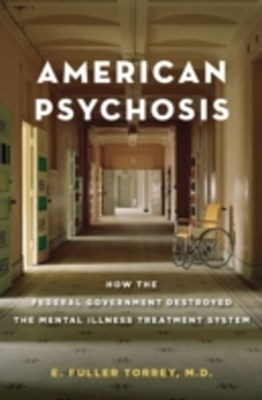 American Psychosis: How the Federal Government Destroyed the Mental Illness Treatment System