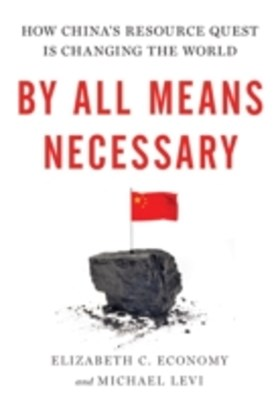 By All Means Necessary: How Chinas Resource Quest is Changing the World