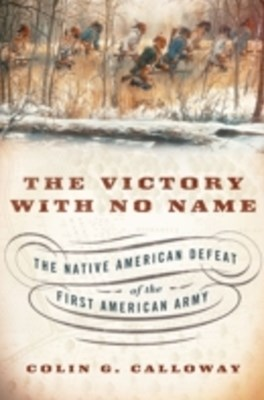 Victory with No Name: The Native American Defeat of the First American Army