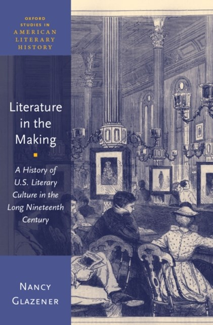 Literature in the Making: A History of U.S. Literary Culture in the Long Nineteenth Century