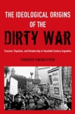 Ideological Origins of the Dirty War: Fascism, Populism, and Dictatorship in Twentieth Century Argentina