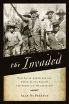 Invaded: How Latin Americans and Their Allies Fought and Ended U.S. Occupations