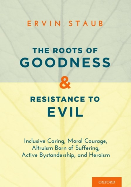 Roots of Goodness and Resistance to Evil: Inclusive Caring, Moral Courage, Altruism Born of Suffering, Active Bystandership, and Heroism