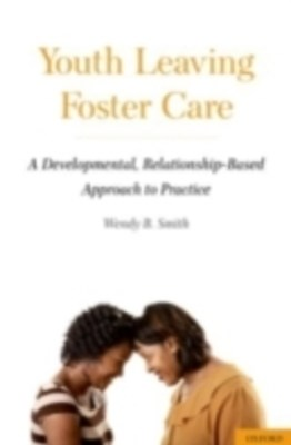 Youth Leaving Foster Care: A Developmental, Relationship-Based Approach to Practice