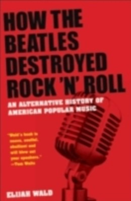 (ebook) How the Beatles Destroyed Rock 'n' Roll: An Alternative History of American Popular Music