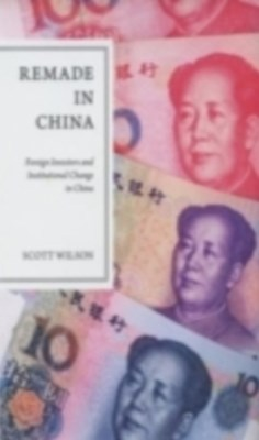 Remade in China: Foreign Investors and Institutional Change in China