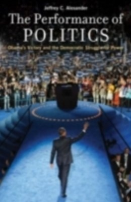 Performance of Politics: Obamas Victory and the Democratic Struggle for Power