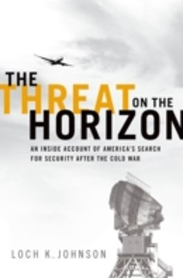 Threat on the Horizon: An Inside Account of Americas Search for Security after the Cold War