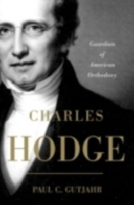 Charles Hodge: Guardian of American Orthodoxy
