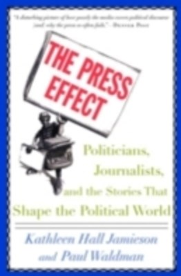 Press Effect: Politicians, Journalists, and the Stories that Shape the Political World